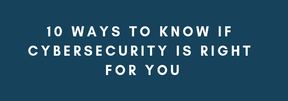 10 Ways to Know if Cybersecurity is Right For You